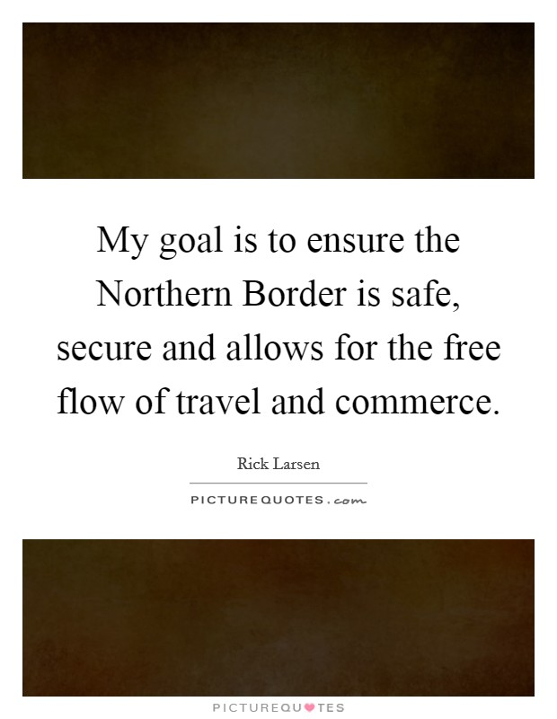 My goal is to ensure the Northern Border is safe, secure and allows for the free flow of travel and commerce Picture Quote #1