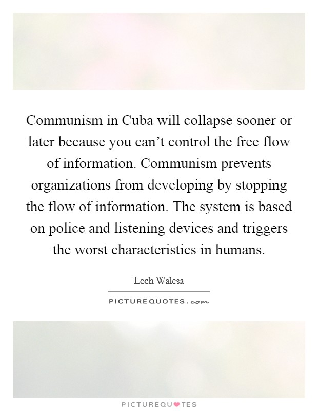 Communism in Cuba will collapse sooner or later because you can't control the free flow of information. Communism prevents organizations from developing by stopping the flow of information. The system is based on police and listening devices and triggers the worst characteristics in humans Picture Quote #1