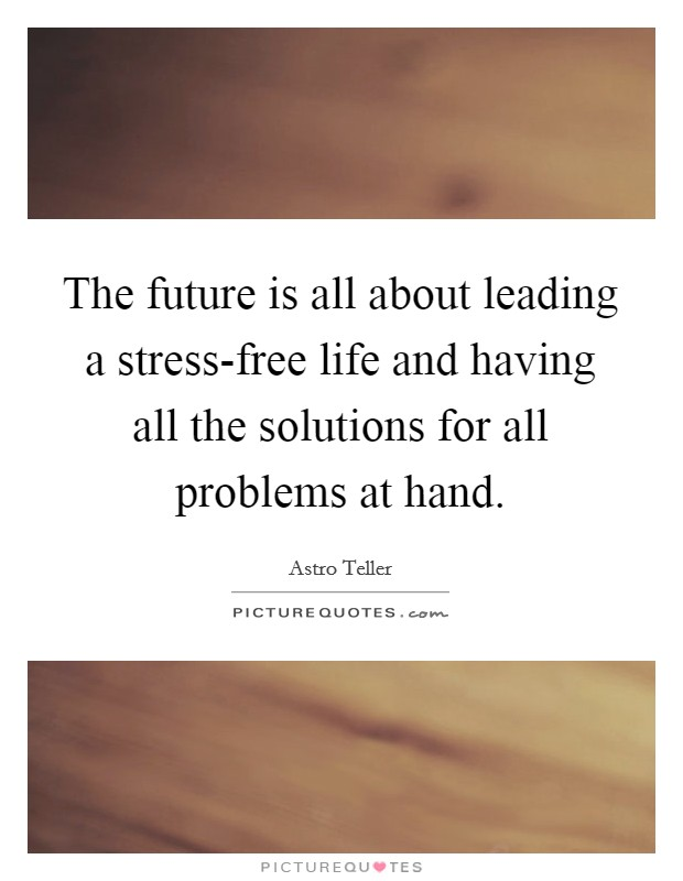 The future is all about leading a stress-free life and having all the solutions for all problems at hand Picture Quote #1