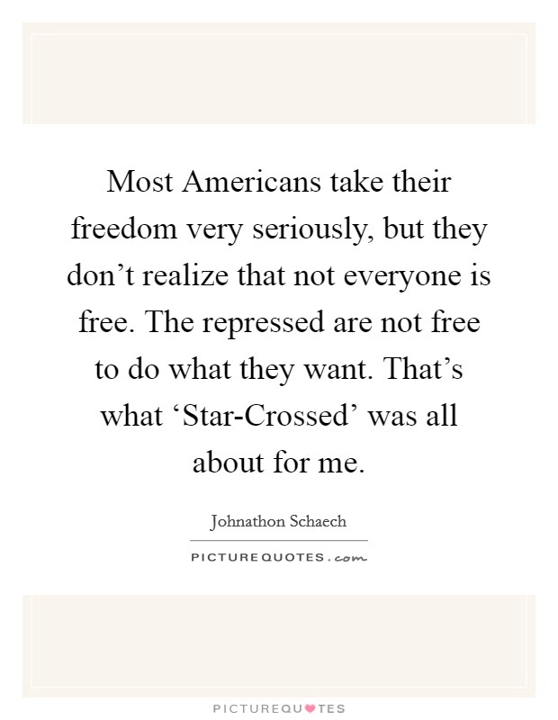 Most Americans take their freedom very seriously, but they don't realize that not everyone is free. The repressed are not free to do what they want. That's what 'Star-Crossed' was all about for me Picture Quote #1