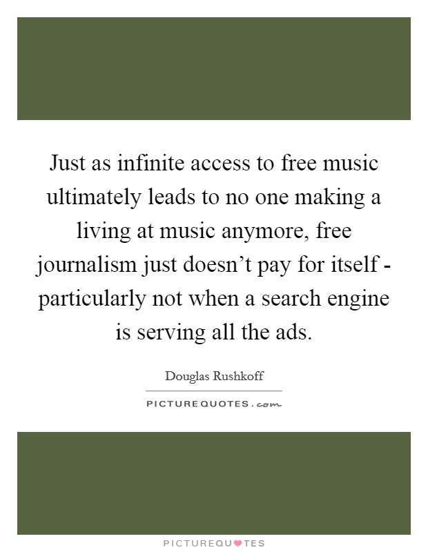 Just as infinite access to free music ultimately leads to no one making a living at music anymore, free journalism just doesn't pay for itself - particularly not when a search engine is serving all the ads Picture Quote #1