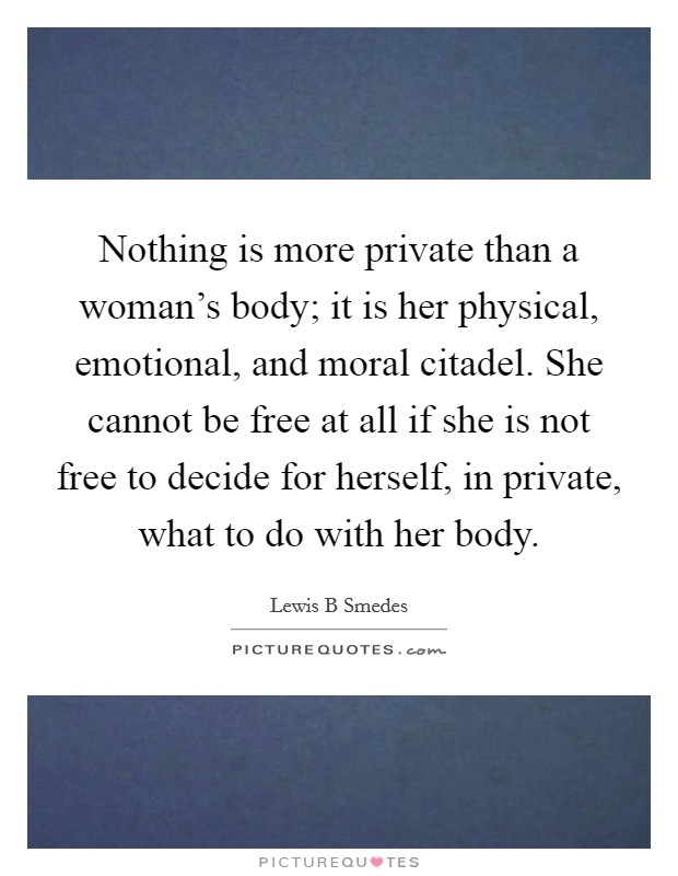 Nothing is more private than a woman's body; it is her physical, emotional, and moral citadel. She cannot be free at all if she is not free to decide for herself, in private, what to do with her body Picture Quote #1