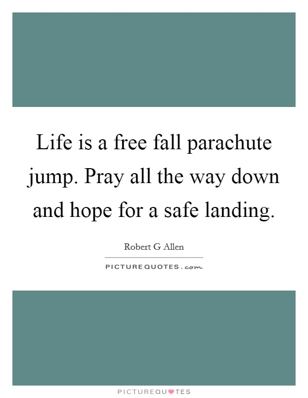 Life is a free fall parachute jump. Pray all the way down and hope for a safe landing. Picture Quote #1