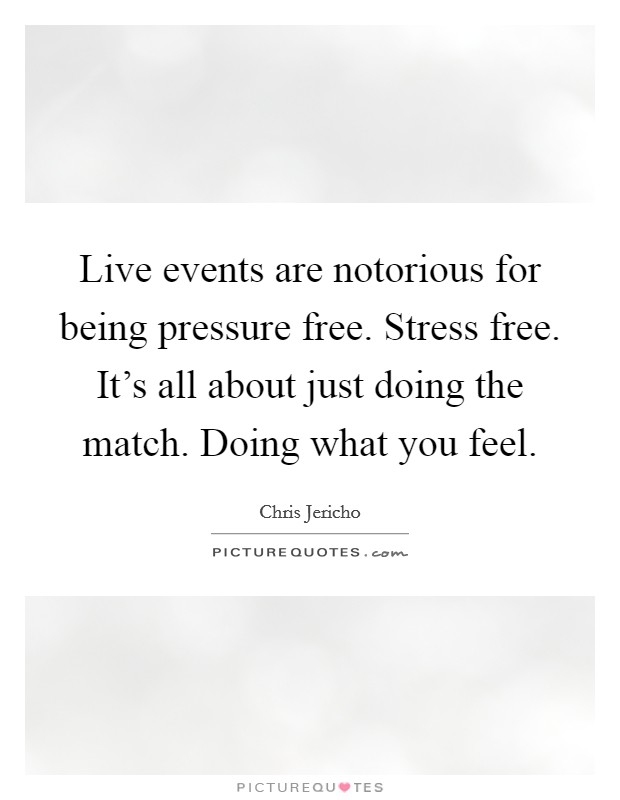 Live events are notorious for being pressure free. Stress free. It's all about just doing the match. Doing what you feel Picture Quote #1