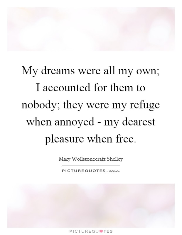 My dreams were all my own; I accounted for them to nobody; they were my refuge when annoyed - my dearest pleasure when free Picture Quote #1
