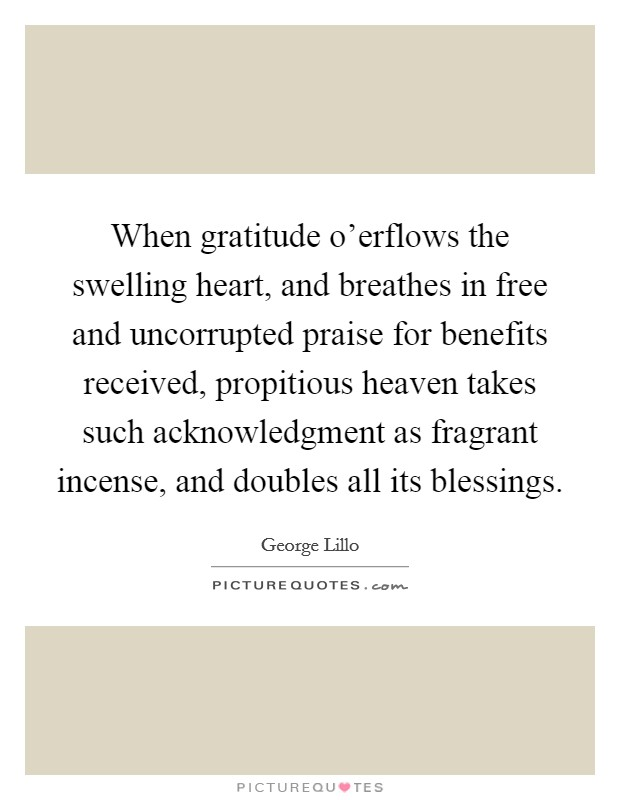 When gratitude o'erflows the swelling heart, and breathes in free and uncorrupted praise for benefits received, propitious heaven takes such acknowledgment as fragrant incense, and doubles all its blessings Picture Quote #1