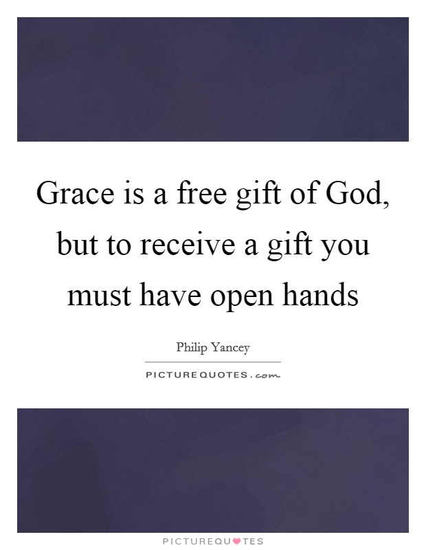Grace is a free gift of God, but to receive a gift you must have open hands Picture Quote #1