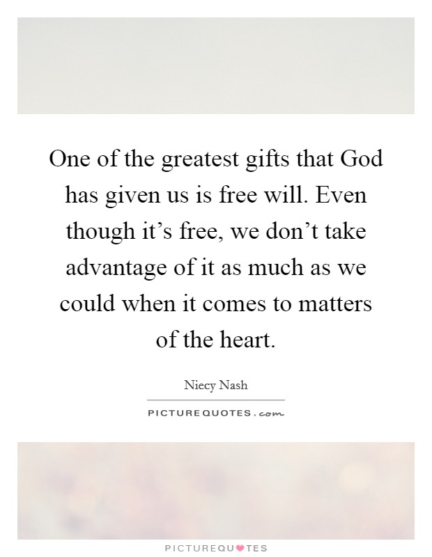 One of the greatest gifts that God has given us is free will. Even though it's free, we don't take advantage of it as much as we could when it comes to matters of the heart Picture Quote #1