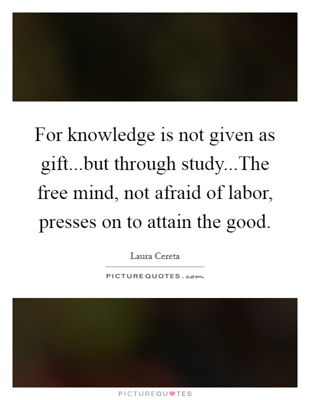 For knowledge is not given as gift...but through study...The free mind, not afraid of labor, presses on to attain the good Picture Quote #1