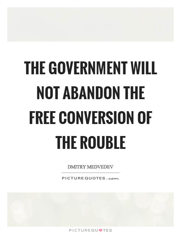 The Government will not abandon the free conversion of the rouble Picture Quote #1