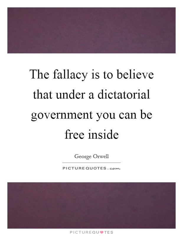 The Fallacy Is To Believe That Under A Dictatorial Government