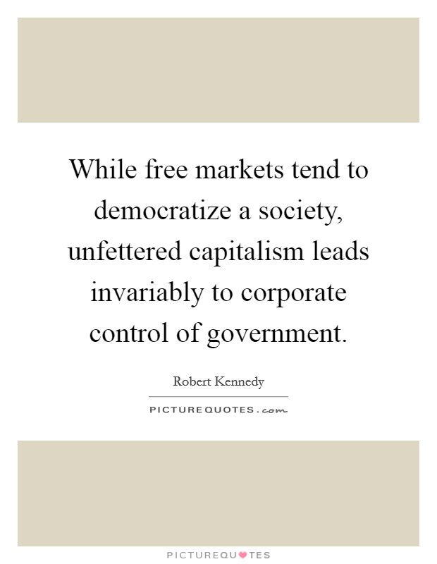 While free markets tend to democratize a society, unfettered capitalism leads invariably to corporate control of government Picture Quote #1