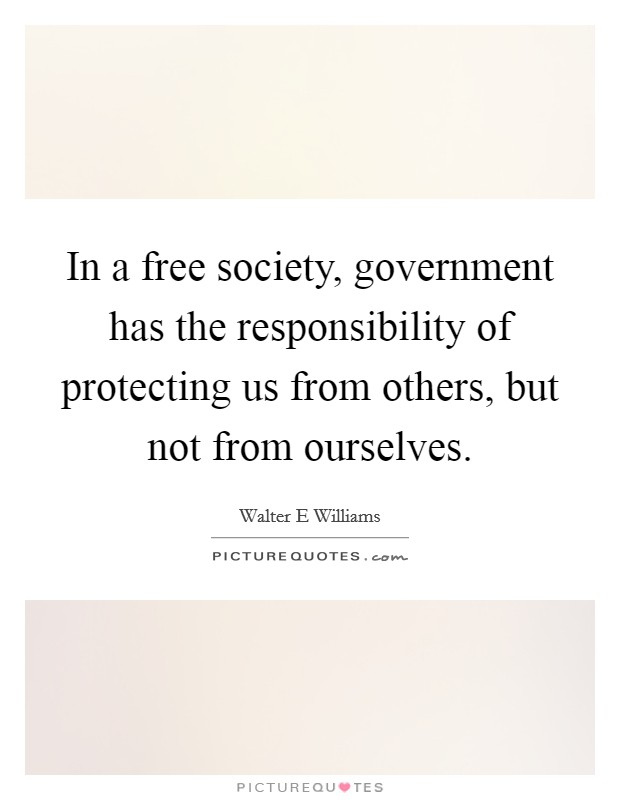 In a free society, government has the responsibility of protecting us from others, but not from ourselves Picture Quote #1