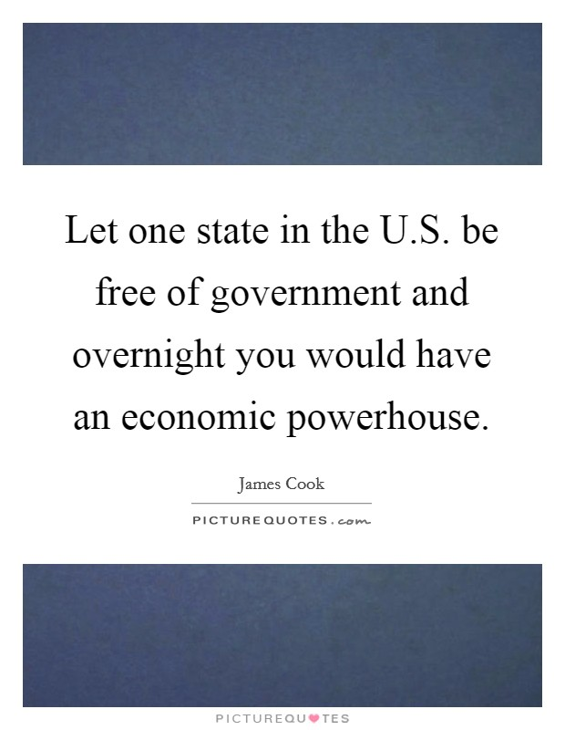 Let one state in the U.S. be free of government and overnight you would have an economic powerhouse Picture Quote #1