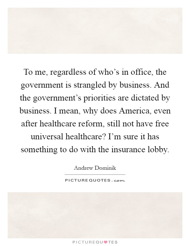 To me, regardless of who's in office, the government is strangled by business. And the government's priorities are dictated by business. I mean, why does America, even after healthcare reform, still not have free universal healthcare? I'm sure it has something to do with the insurance lobby Picture Quote #1