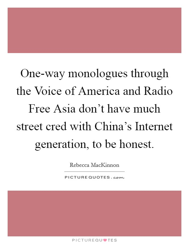 One-way monologues through the Voice of America and Radio Free Asia don't have much street cred with China's Internet generation, to be honest Picture Quote #1