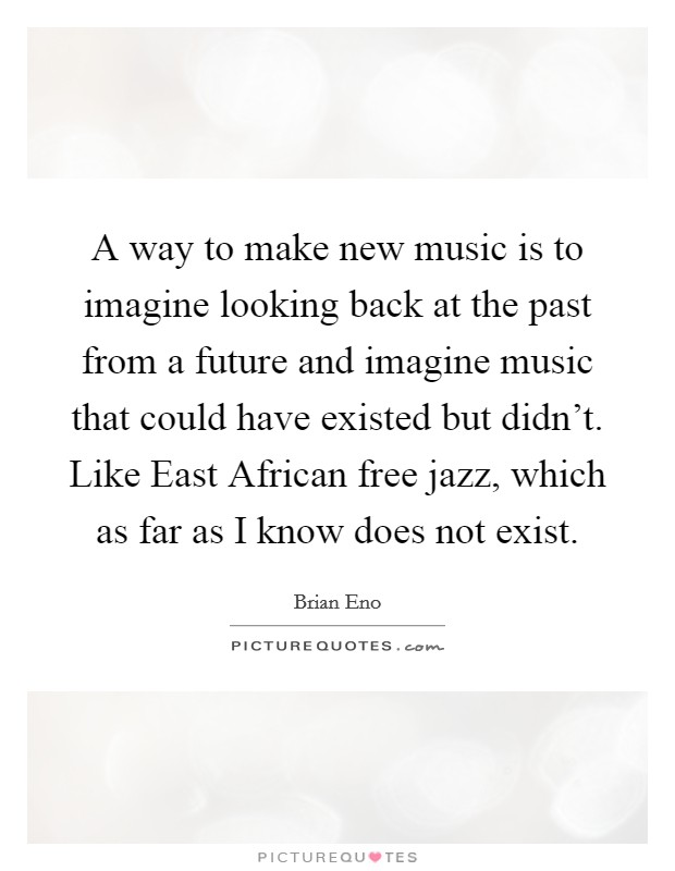 A way to make new music is to imagine looking back at the past from a future and imagine music that could have existed but didn't. Like East African free jazz, which as far as I know does not exist Picture Quote #1