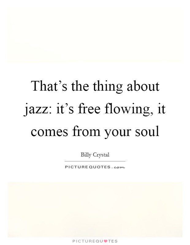 That's the thing about jazz: it's free flowing, it comes from your soul Picture Quote #1