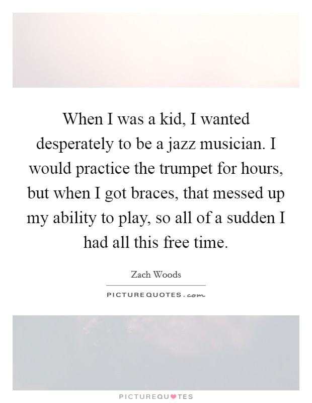 When I was a kid, I wanted desperately to be a jazz musician. I would practice the trumpet for hours, but when I got braces, that messed up my ability to play, so all of a sudden I had all this free time Picture Quote #1