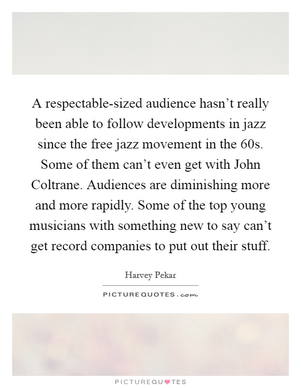 A respectable-sized audience hasn't really been able to follow developments in jazz since the free jazz movement in the  60s. Some of them can't even get with John Coltrane. Audiences are diminishing more and more rapidly. Some of the top young musicians with something new to say can't get record companies to put out their stuff Picture Quote #1