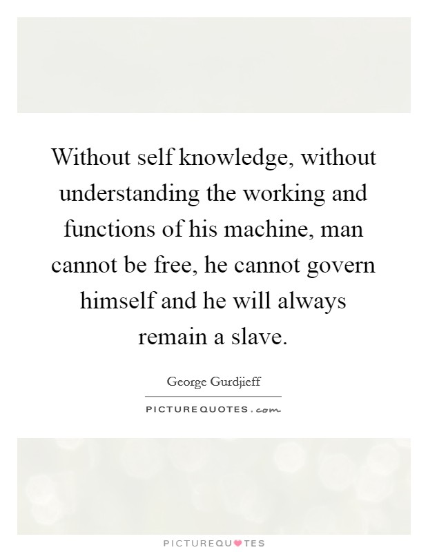 Without self knowledge, without understanding the working and functions of his machine, man cannot be free, he cannot govern himself and he will always remain a slave Picture Quote #1