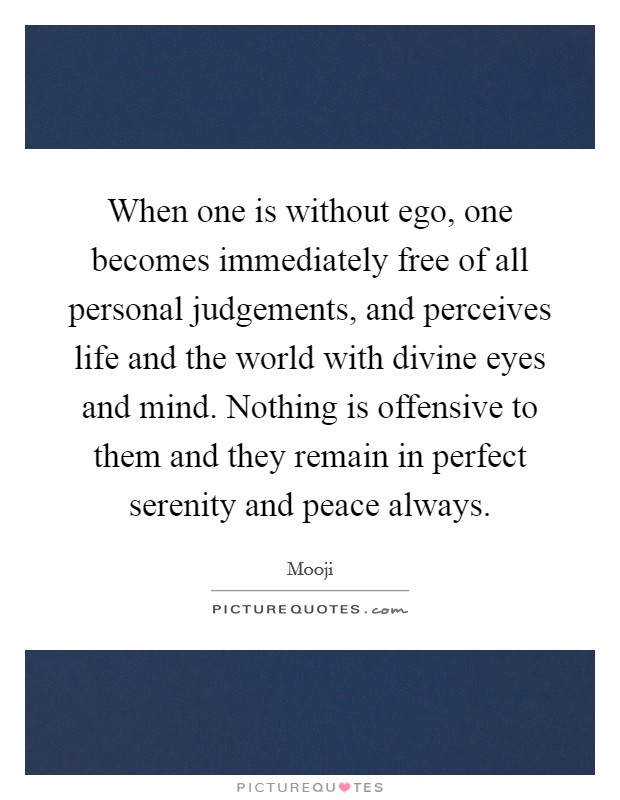 When one is without ego, one becomes immediately free of all personal judgements, and perceives life and the world with divine eyes and mind. Nothing is offensive to them and they remain in perfect serenity and peace always Picture Quote #1