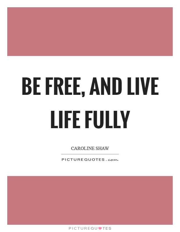 Be free, and live life fully Picture Quote #1