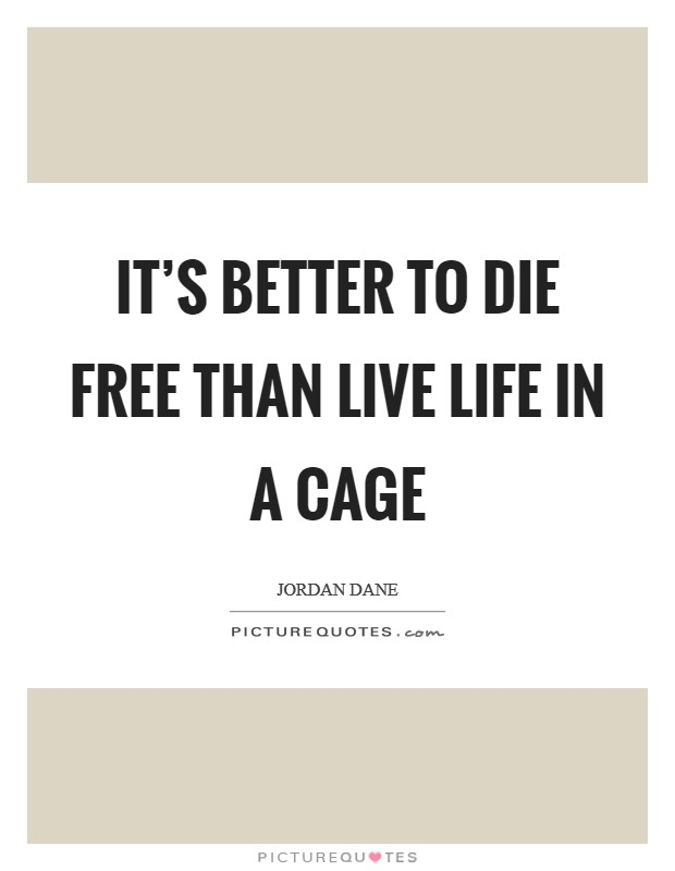 It's better to die free than live life in a cage Picture Quote #1