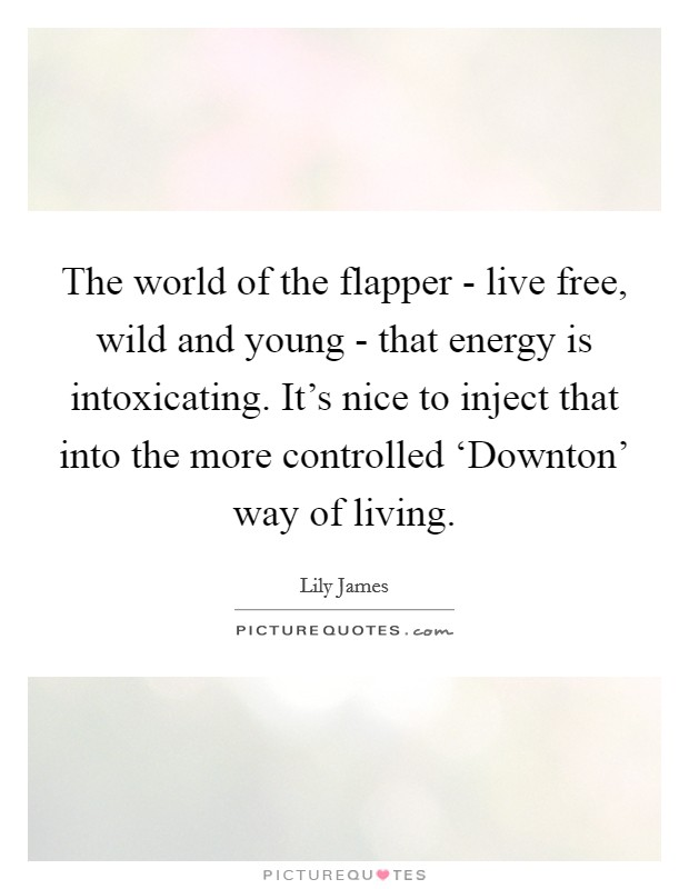 The world of the flapper - live free, wild and young - that energy is intoxicating. It's nice to inject that into the more controlled 'Downton' way of living Picture Quote #1