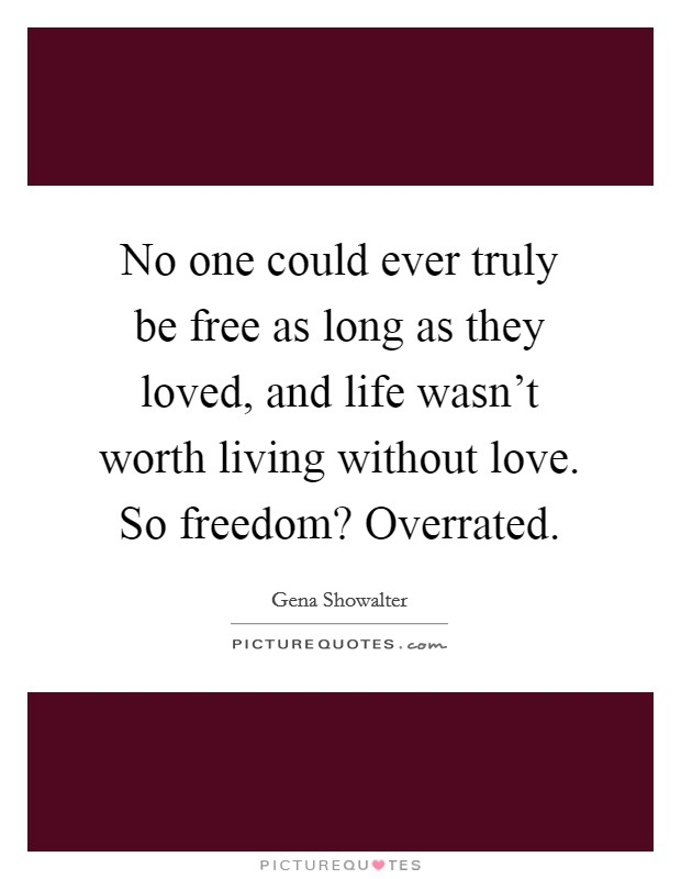 No one could ever truly be free as long as they loved, and life wasn't worth living without love. So freedom? Overrated Picture Quote #1