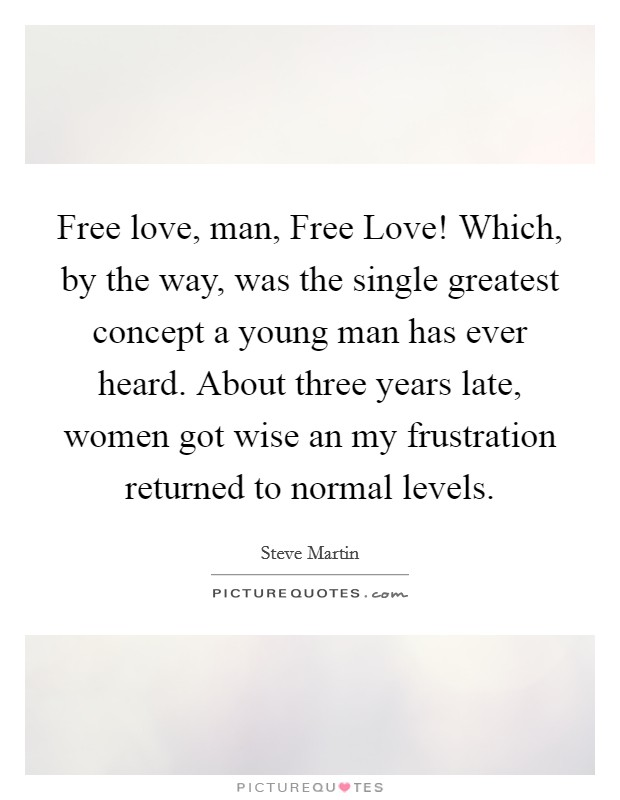 Free love, man, Free Love! Which, by the way, was the single greatest concept a young man has ever heard. About three years late, women got wise an my frustration returned to normal levels. Picture Quote #1