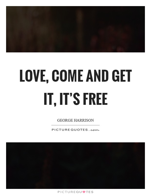 Love, come and get it, it's free Picture Quote #1