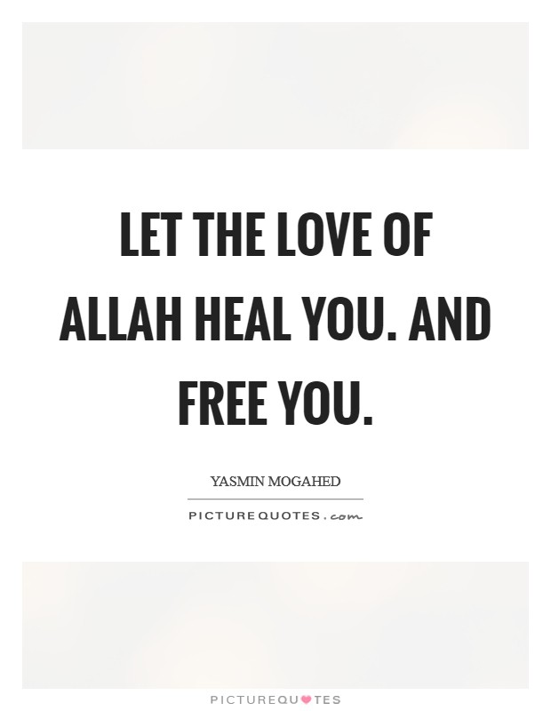 Let the love of Allah heal you. And free you Picture Quote #1
