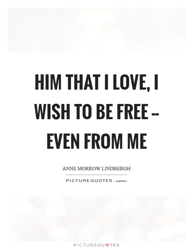Him that I love, I wish to be free -- even from me Picture Quote #1