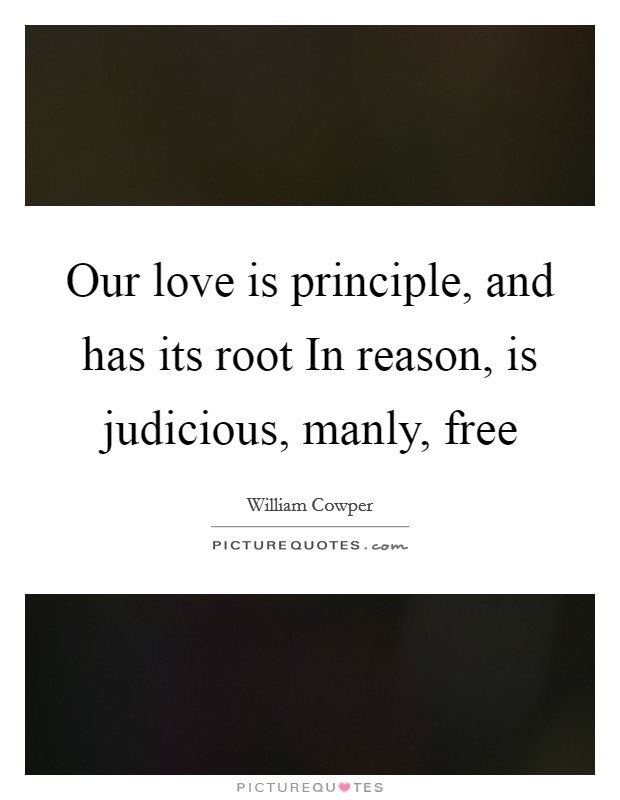 Our love is principle, and has its root In reason, is judicious, manly, free Picture Quote #1