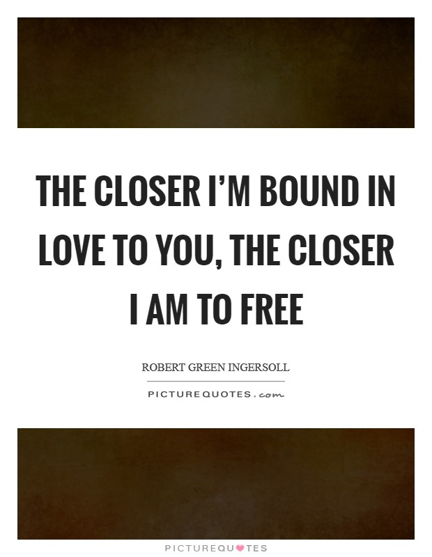 The closer I'm bound in love to you, the closer I am to free Picture Quote #1