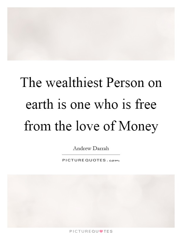 The wealthiest Person on earth is one who is free from the love of Money Picture Quote #1