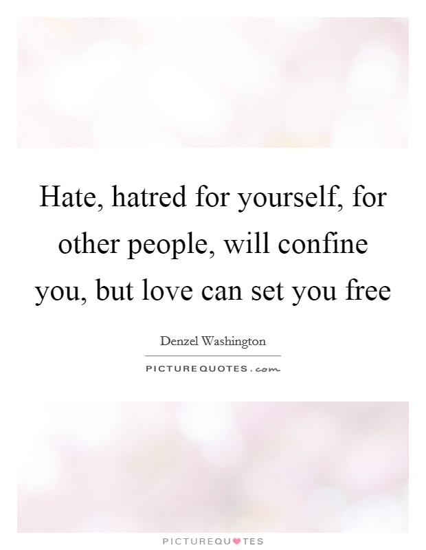 Hate, hatred for yourself, for other people, will confine you, but love can set you free Picture Quote #1