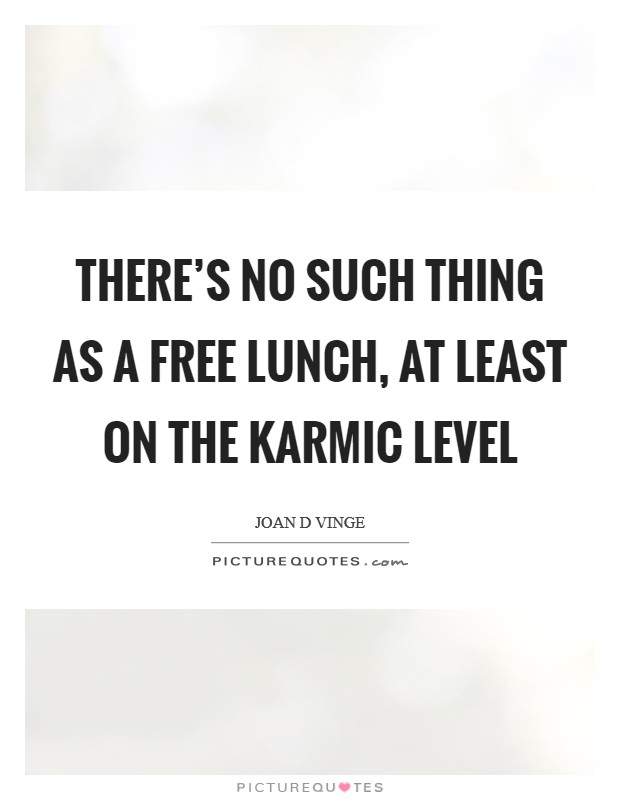 There's no such thing as a free lunch, at least on the karmic level Picture Quote #1