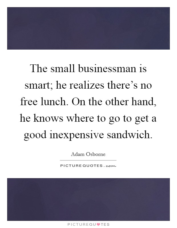 The small businessman is smart; he realizes there's no free lunch. On the other hand, he knows where to go to get a good inexpensive sandwich Picture Quote #1
