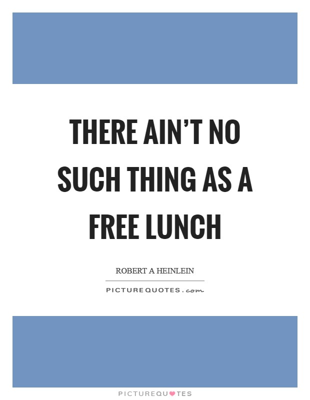 There ain't no such thing as a free lunch Picture Quote #1