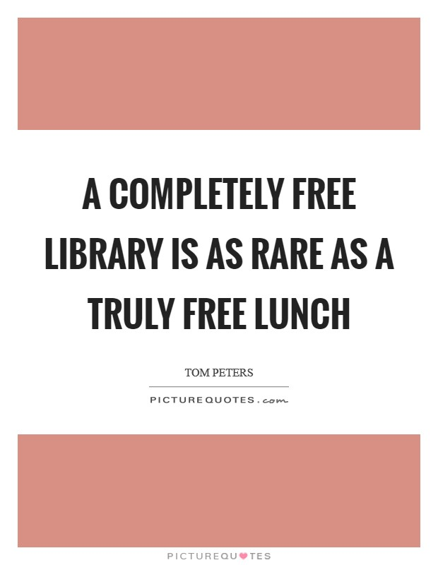 A completely free library is as rare as a truly free lunch Picture Quote #1
