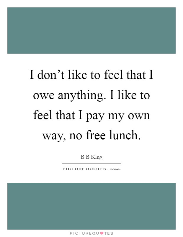 I don't like to feel that I owe anything. I like to feel that I pay my own way, no free lunch Picture Quote #1