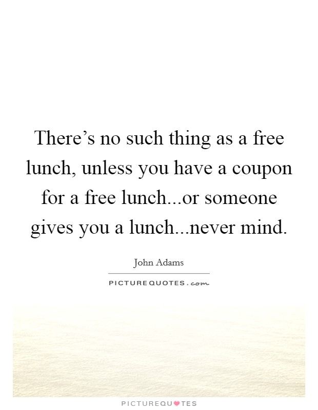 There's no such thing as a free lunch, unless you have a coupon for a free lunch...or someone gives you a lunch...never mind Picture Quote #1