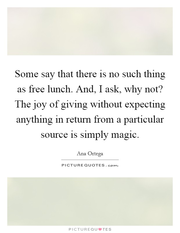 Some say that there is no such thing as free lunch. And, I ask, why not? The joy of giving without expecting anything in return from a particular source is simply magic Picture Quote #1