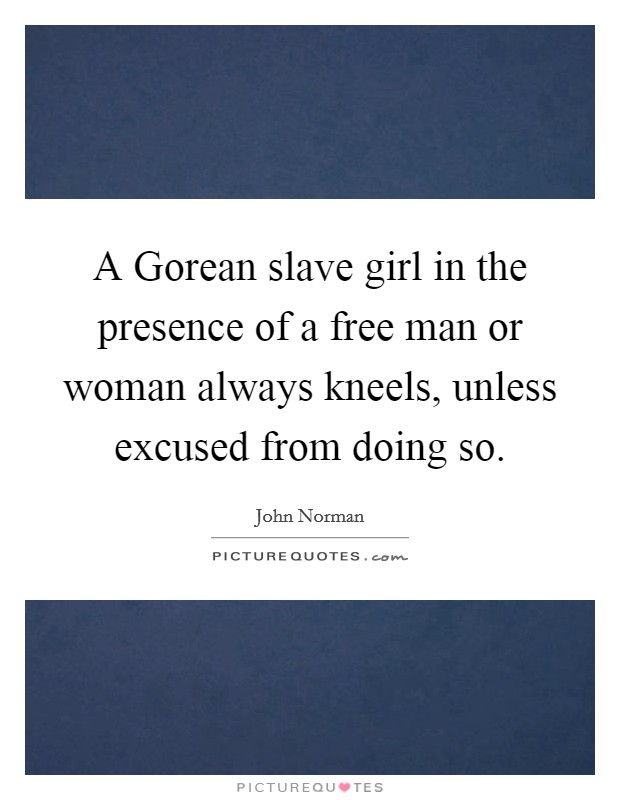 A Gorean slave girl in the presence of a free man or woman always kneels, unless excused from doing so Picture Quote #1