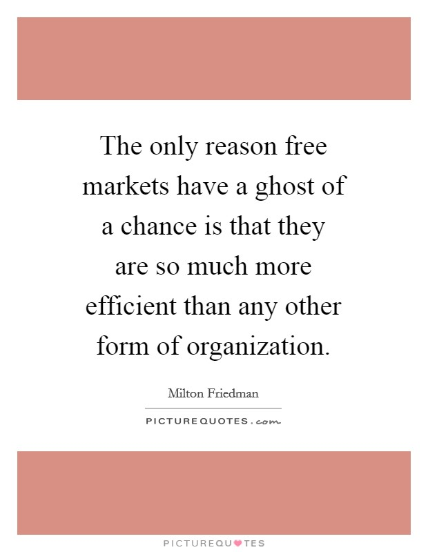 The only reason free markets have a ghost of a chance is that they are so much more efficient than any other form of organization Picture Quote #1