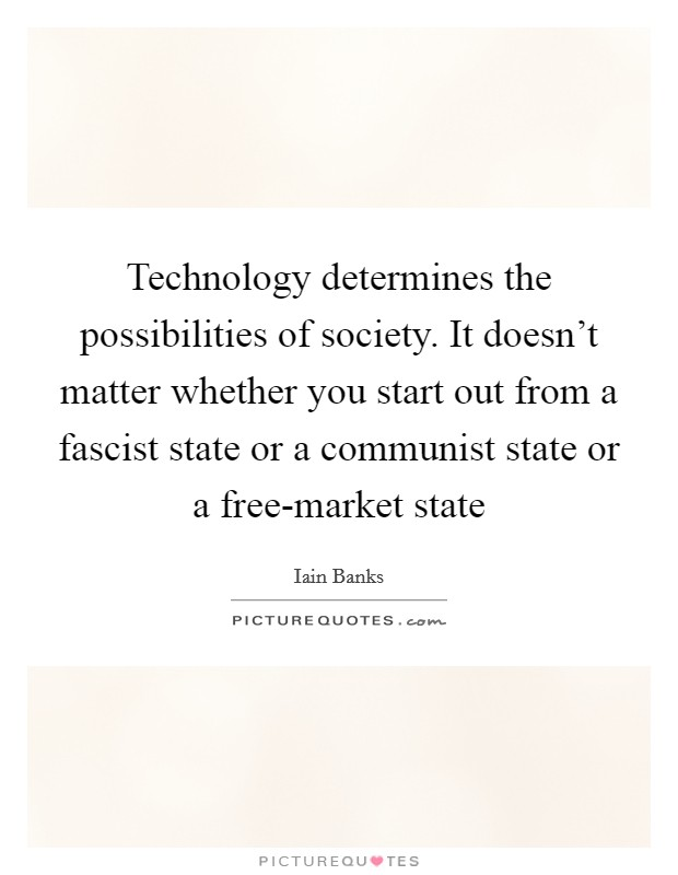 Technology determines the possibilities of society. It doesn't matter whether you start out from a fascist state or a communist state or a free-market state Picture Quote #1