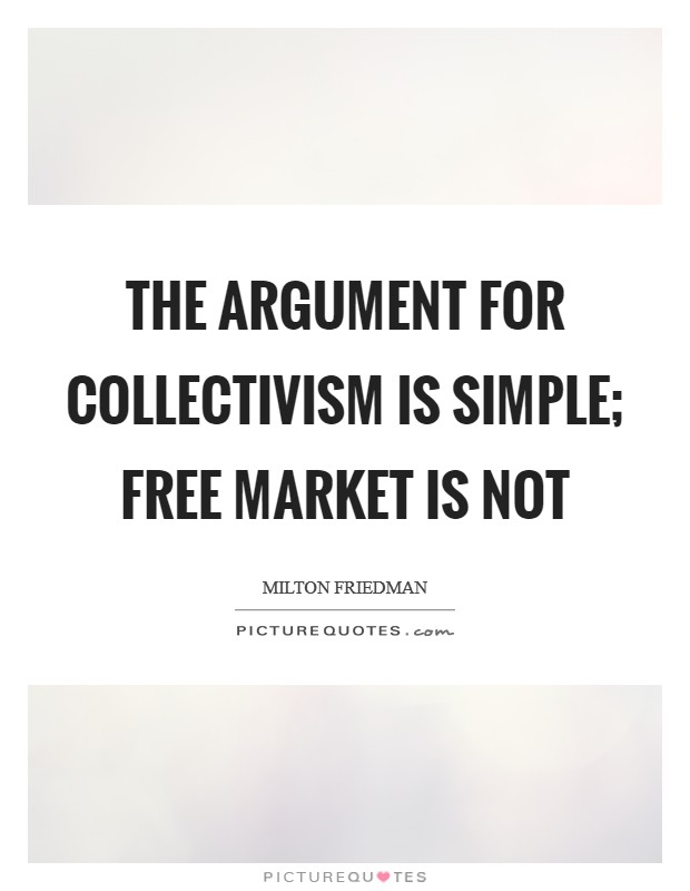 The argument for collectivism is simple; free market is not Picture Quote #1