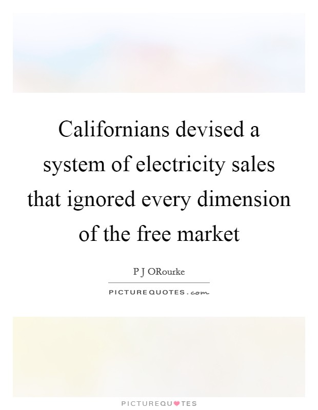 Californians devised a system of electricity sales that ignored every dimension of the free market Picture Quote #1